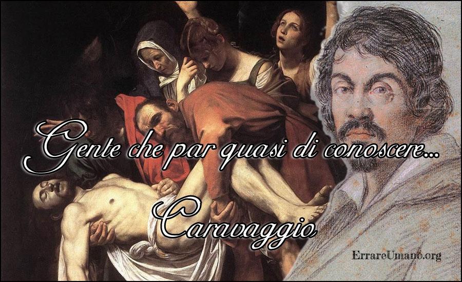 gente che par di conoscere, Michelangelo Merisi, Caravaggio, Deposizione